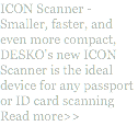 ICON Scanner - Smaller, faster, and even more compact, DESKO's new ICON Scanner is the ideal device for any passport or ID card scanning