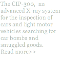 The CIP-300, an advanced X-ray system for the inspection of cars and light motor vehicles searching for car bombs and smuggled goods.